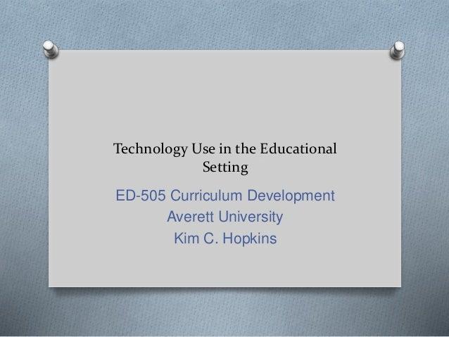 Technology Use in the Educational Setting ED-505 Curriculum Development Averett University Kim C. Hopkins