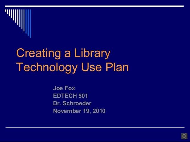 Creating a Library Technology Use Plan Joe Fox EDTECH 501 Dr. Schroeder November 19, 2010