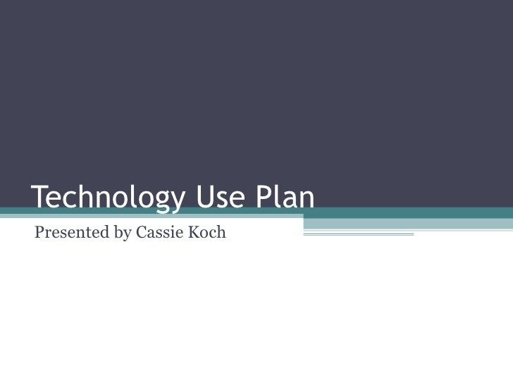 Technology Use Plan Presented by Cassie Koch