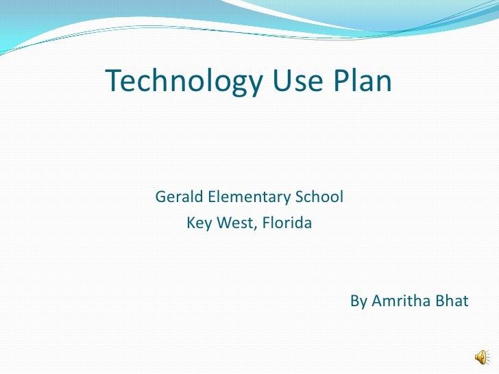 Technology Use Plan<br />Gerald Elementary School<br />Key West, Florida<br />By Amritha Bhat<br />