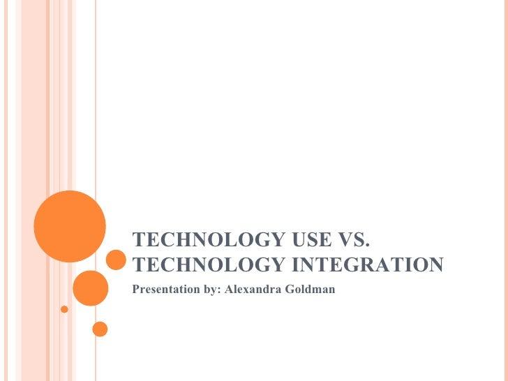 TECHNOLOGY USE VS. TECHNOLOGY INTEGRATION Presentation by: Alexandra Goldman
