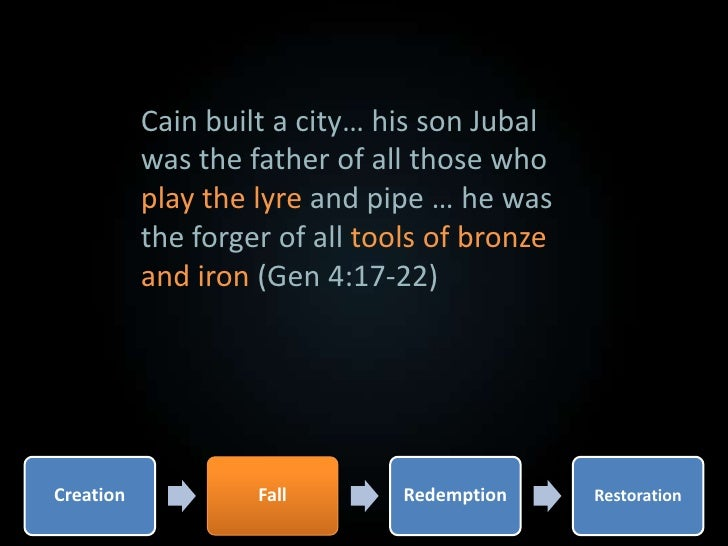 Cain built a city… his son Jubal was the father of all those who play the lyre and pipe … he was the forger of all tools o...