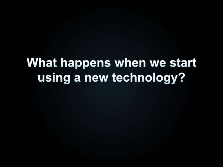 What happens when we start using a new technology?<br />