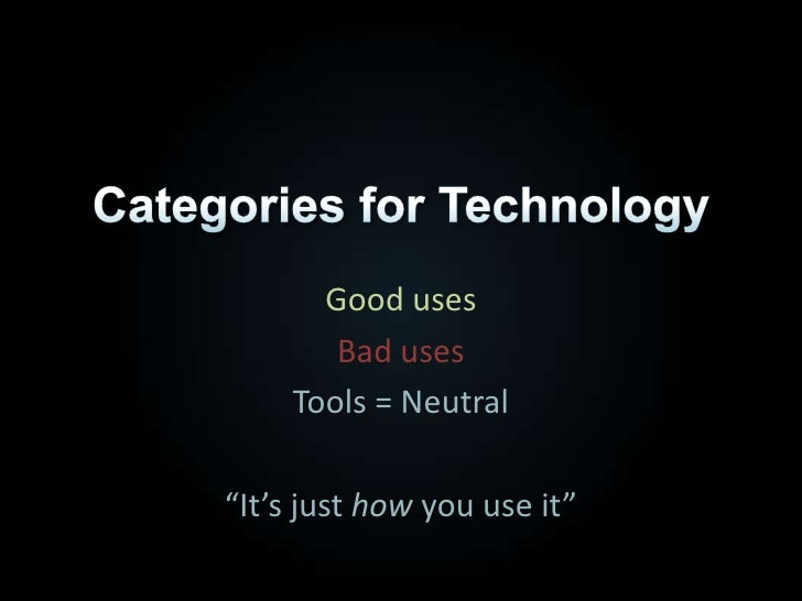 """Categories for Technology<br />Good uses<br />Bad uses<br />Tools = Neutral<br />""""It's just how you use it""""<br />"""