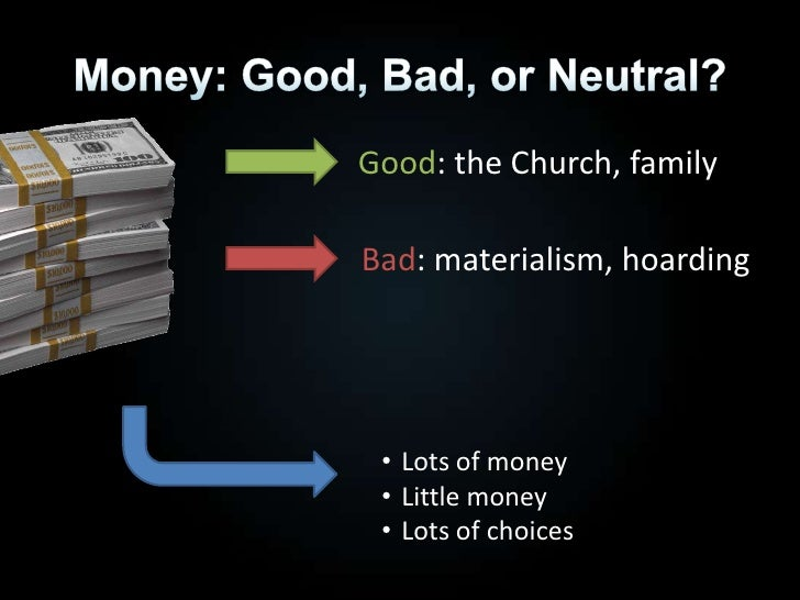 Money: Good, Bad, or Neutral?<br />Good: the Church, family<br />Bad: materialism, hoarding<br /><ul><li>Lots of money