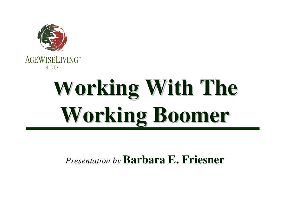Working With The Working Boomer  Presentation by Barbara   E. Friesner