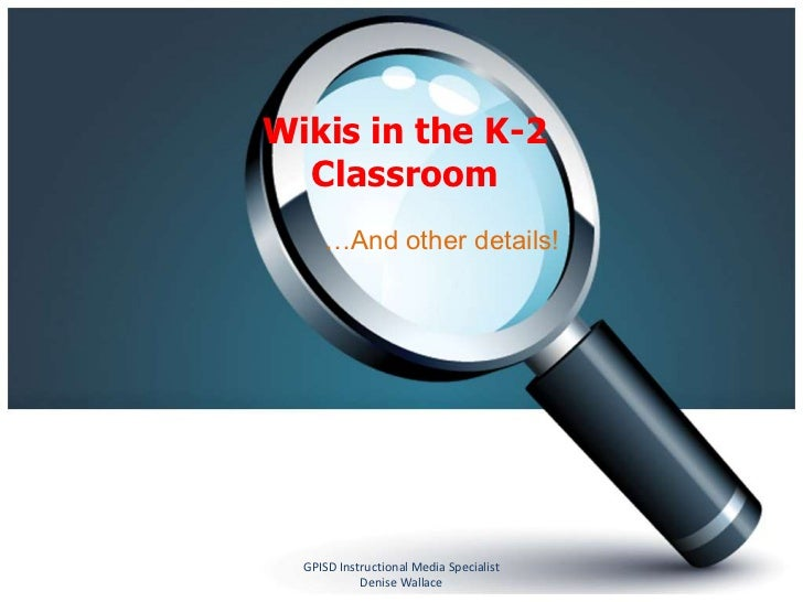 Wikis in the K-2  Classroom     …And other details!  GPISD Instructional Media Specialist            Denise Wallace