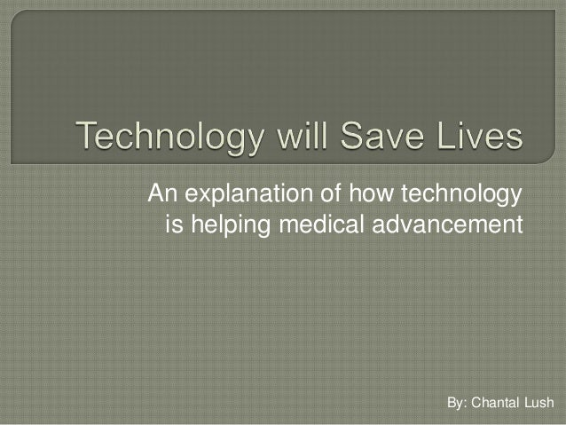 An explanation of how technology is helping medical advancement By: Chantal Lush