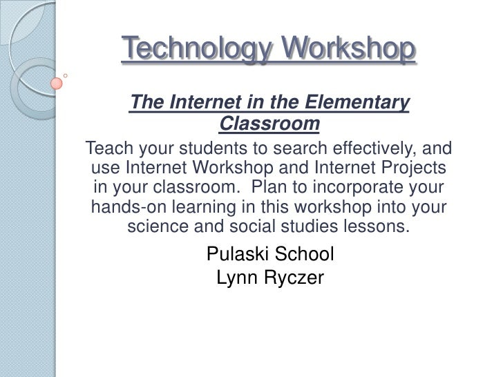 Technology Workshop<br />The Internet in the Elementary Classroom <br />Teach your students to search effectively, and use...