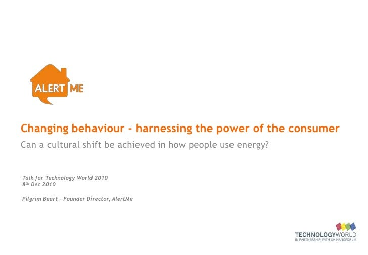 Changing behaviour - harnessing the power of the consumerCan a cultural shift be achieved in how people use energy?Talk fo...