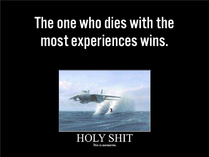 The one who dies with the  most experiences wins.