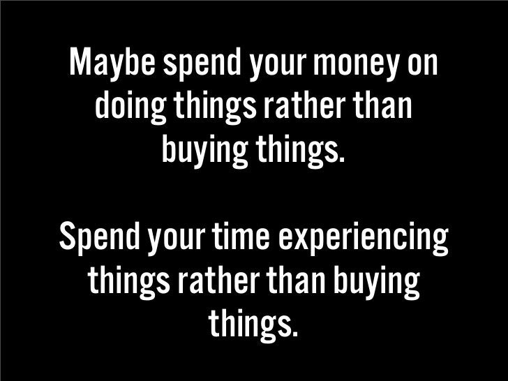 Maybe spend your money on  doing things rather than       buying things.  Spend your time experiencing   things rather tha...