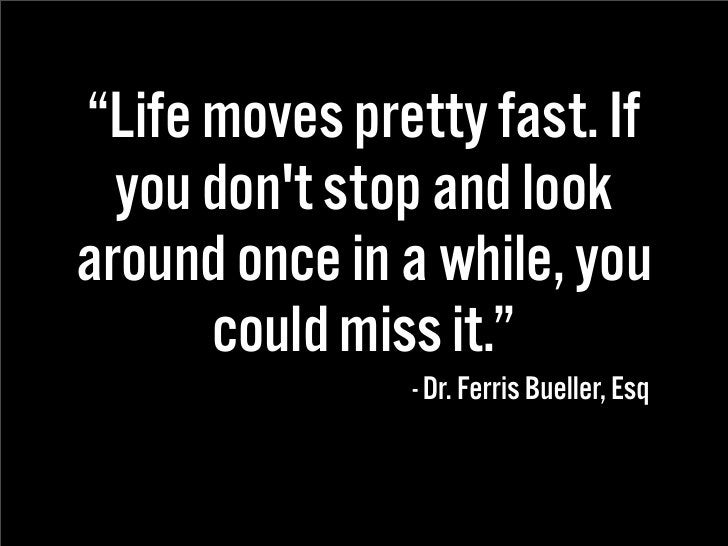 """""""Life moves pretty fast. If   you don't stop and look around once in a while, you       could miss it.""""                - D..."""