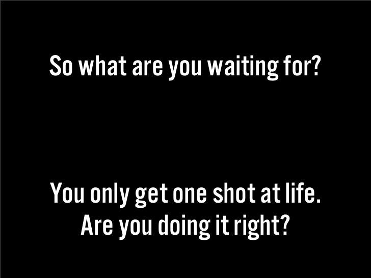 So what are you waiting for?    You only get one shot at life.    Are you doing it right?