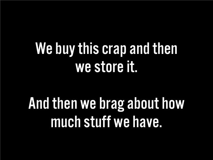 We buy this crap and then        we store it.  And then we brag about how    much stuff we have.