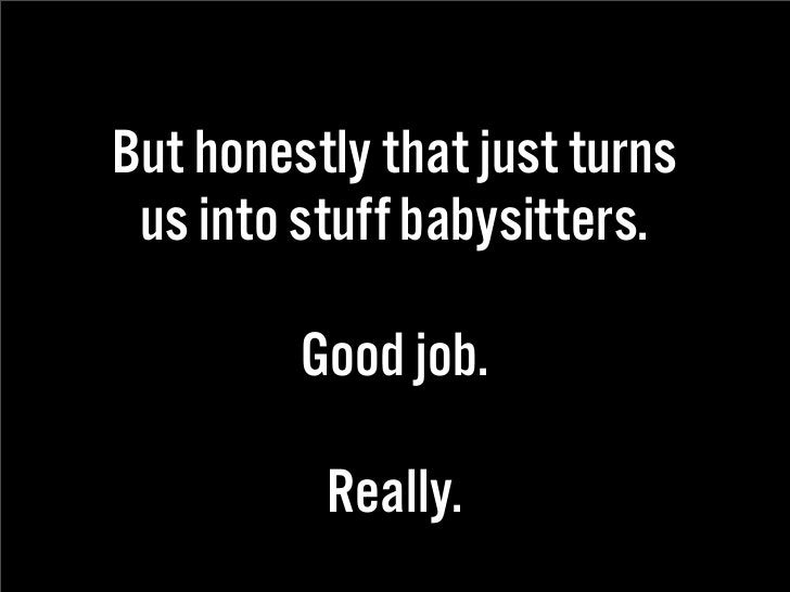 But honestly that just turns  us into stuff babysitters.           Good job.            Really.