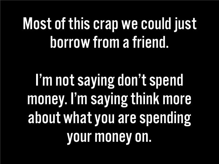 Most of this crap we could just     borrow from a friend.   I'm not saying don't spend money. I'm saying think more about ...