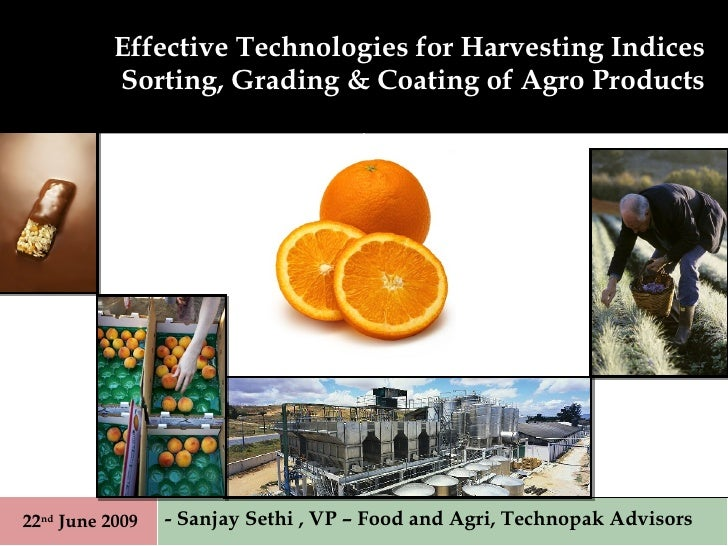 Effective Technologies for Harvesting Indices Sorting, Grading & Coating of Agro Products - Sanjay Sethi , VP – Food and A...