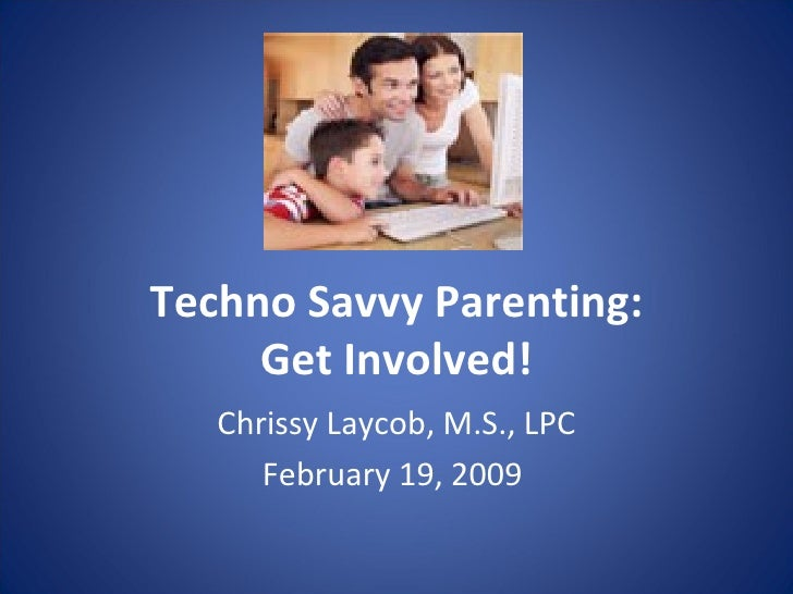 Techno Savvy Parenting: Get Involved! Chrissy Laycob, M.S., LPC February 19, 2009