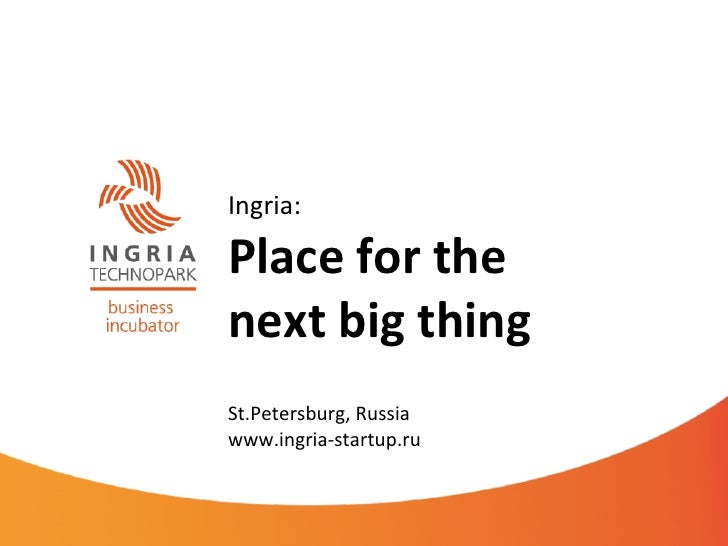 Ingria:  Place for the  next big thing  St.Petersburg, Russia www.ingria-‐startup.ru