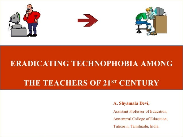 ERADICATING TECHNOPHOBIA AMONG  THE TEACHERS OF 21ST CENTURY                    A. Shyamala Devi,                    Assis...