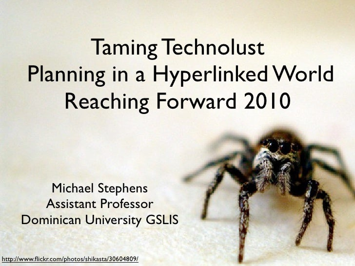 Taming Technolust         Planning in a Hyperlinked World             Reaching Forward 2010             Michael Stephens  ...