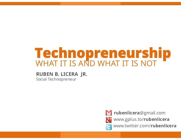 TechnopreneurshipWHAT IT IS AND WHAT IT IS NOTRUBEN B. LICERA JR.Social Technopreneur                       rubenlicera@gm...