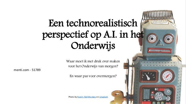 Een technorealistisch perspectief op A.I. in het Onderwijs Waar moet ik met druk over maken voor het Onderwijs van morgen?...