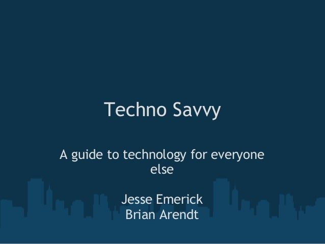 Techno Savvy A guide to technology for everyone else Jesse Emerick Brian Arendt