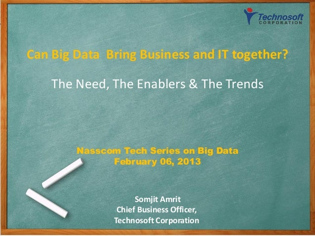Can Big Data Bring Business and IT together?    The Need, The Enablers & The Trends        Nasscom Tech Series on Big Data...