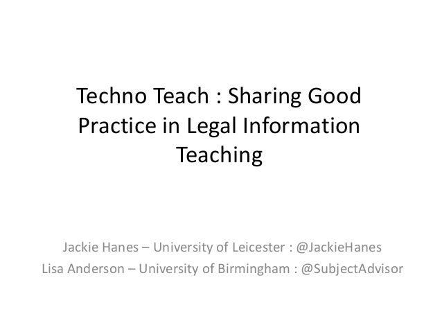 Techno Teach : Sharing Good Practice in Legal Information Teaching Jackie Hanes – University of Leicester : @JackieHanes L...