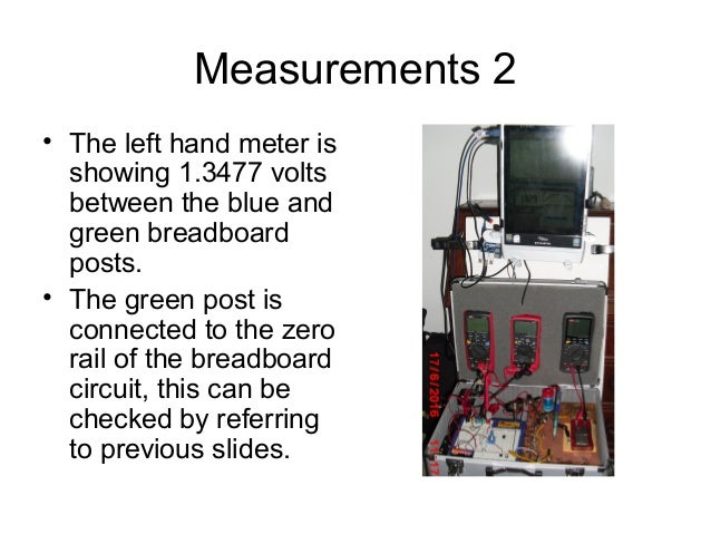 Measurements 2 • The left hand meter is showing 1.3477 volts between the blue and green breadboard posts. • The green post...