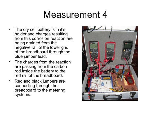 Measurement 4 • The dry cell battery is in it's holder and charges resulting from this corrosion reaction are being draine...