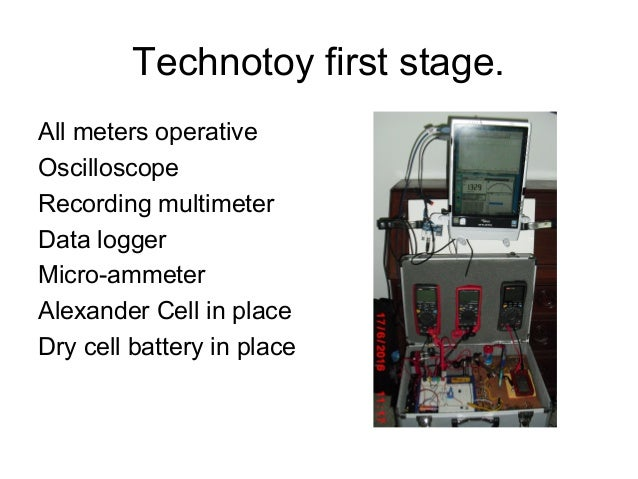 Technotoy first stage. All meters operative Oscilloscope Recording multimeter Data logger Micro-ammeter Alexander Cell in ...