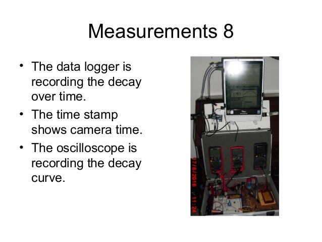 Measurements 8 • The data logger is recording the decay over time. • The time stamp shows camera time. • The oscilloscope ...