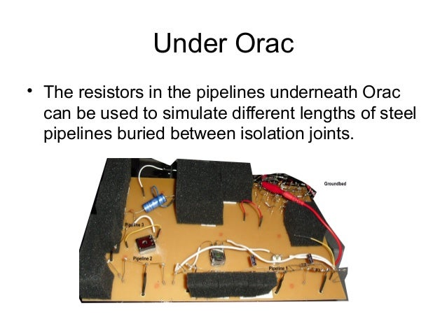 Under Orac • The resistors in the pipelines underneath Orac can be used to simulate different lengths of steel pipelines b...