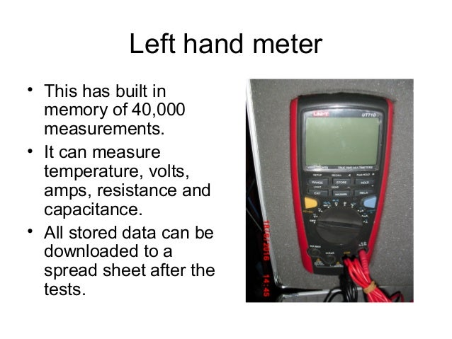 Left hand meter • This has built in memory of 40,000 measurements. • It can measure temperature, volts, amps, resistance a...