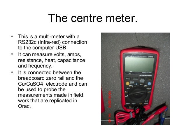 The centre meter. • This is a multi-meter with a RS232c (infra-red) connection to the computer USB • It can measure volts,...