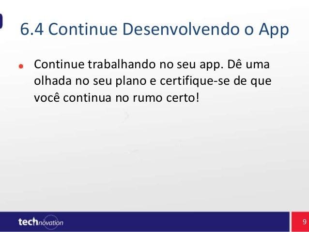 6.4 Continue Desenvolvendo o App Continue trabalhando no seu app. Dê uma olhada no seu plano e certifique-se de que você c...