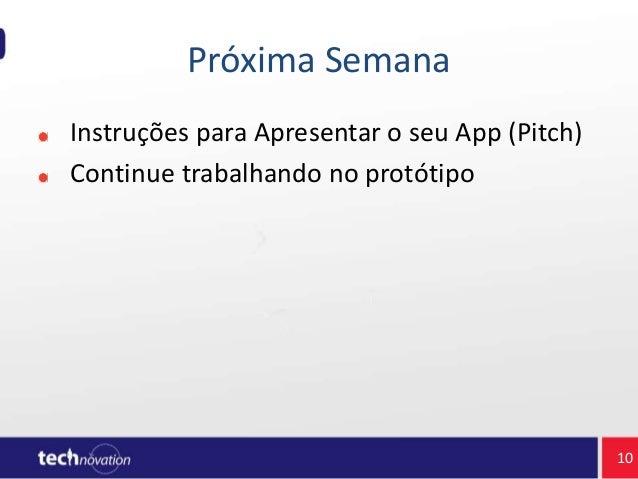 Próxima Semana Instruções para Apresentar o seu App (Pitch) Continue trabalhando no protótipo 10