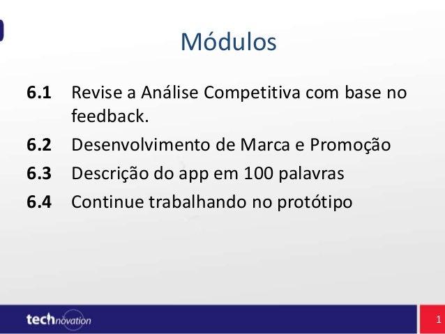 Módulos 6.1 Revise a Análise Competitiva com base no feedback. 6.2 Desenvolvimento de Marca e Promoção 6.3 Descrição do ap...