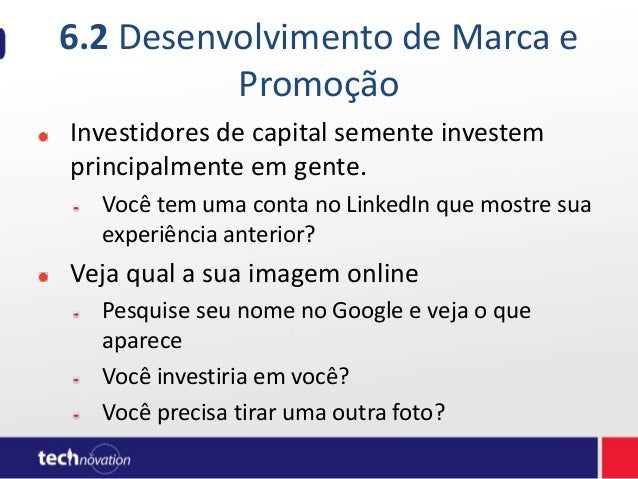 6.2 Desenvolvimento de Marca e Promoção Investidores de capital semente investem principalmente em gente. Você tem uma con...