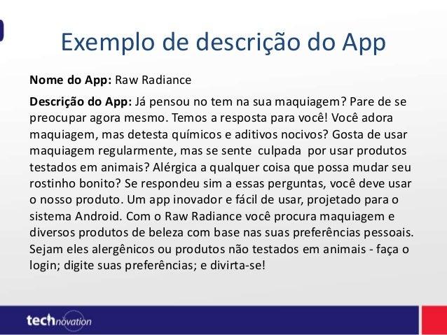 Exemplo de descrição do App Nome do App: Raw Radiance Descrição do App: Já pensou no tem na sua maquiagem? Pare de se preo...