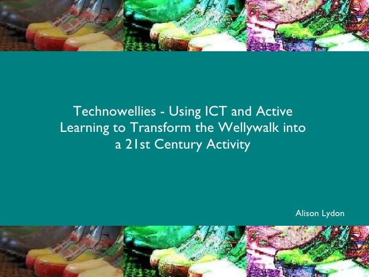 Technowellies - Using ICT and Active Learning to Transform the Wellywalk into a 21st Century Activity Alison Lydon