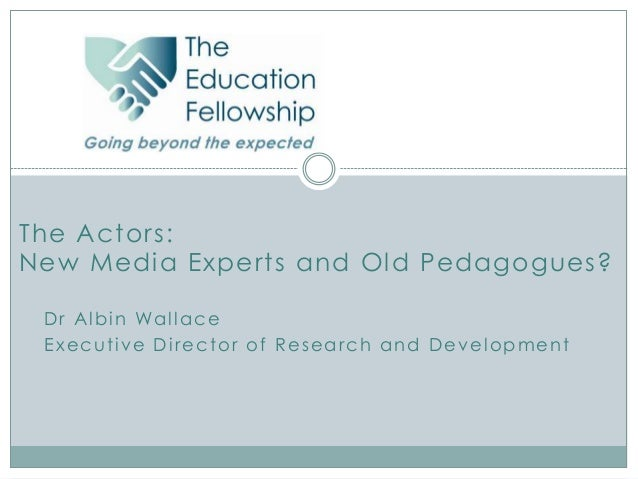 The Actors:New Media Experts and Old Pedagogues? D r A l b i n Wa l l a c e Executive Director of Research and Development