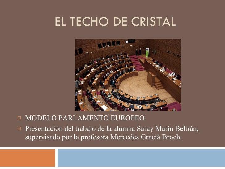 EL TECHO DE CRISTAL <ul><li>MODELO PARLAMENTO EUROPEO  </li></ul><ul><li>Presentación del trabajo de la alumna Saray Marín...