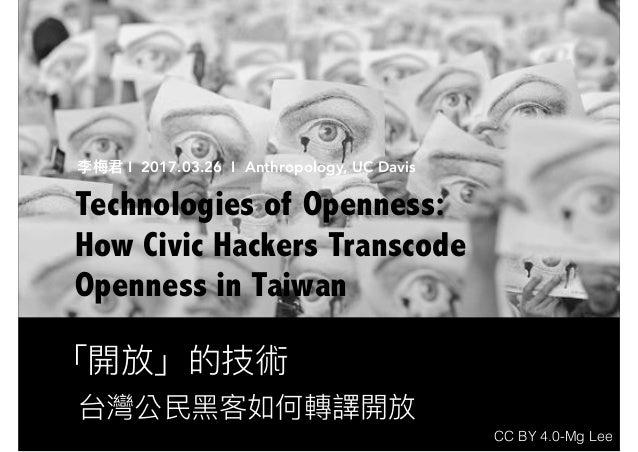 「開放」的技術 Technologies of Openness: How Civic Hackers Transcode Openness in Taiwan 台灣公⺠民⿊黑客如何轉譯開放 李梅梅君 I 2017.03.26 I Anthro...