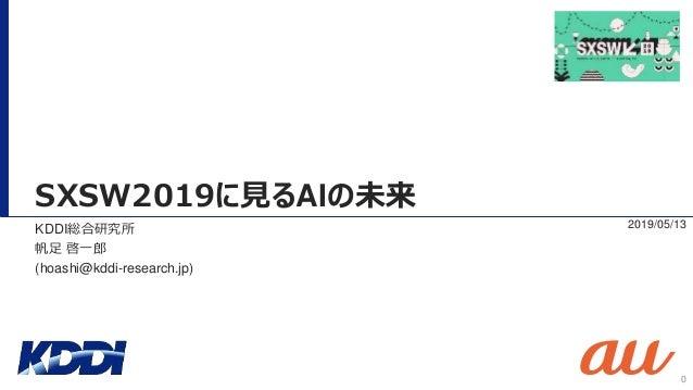 SXSW2019に見るAIの未来 2019/05/13KDDI総合研究所 帆足 啓一郎 (hoashi@kddi-research.jp) 0