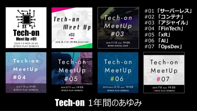 Tech-on 1年間のあゆみ #01「サーバーレス」 #02 「コンテナ」 #03 「アジャイル」 #04 「FinTech」 #05 「xR」 #06 「AI」 #07 「OpsDev」 2018.7.9 MON 19:00 @TECH P...