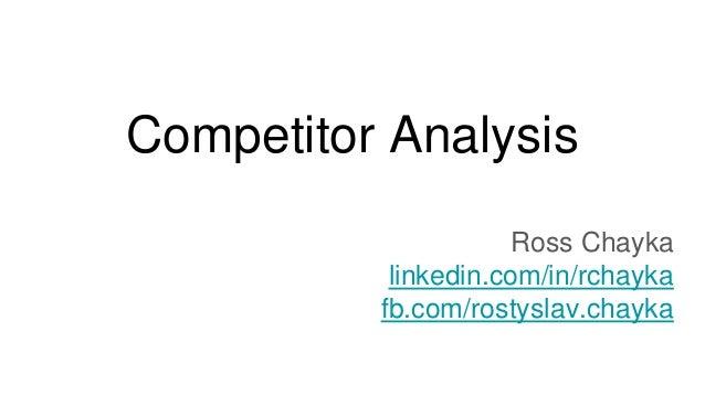 Competitor Analysis Ross Chayka linkedin.com/in/rchayka fb.com/rostyslav.chayka